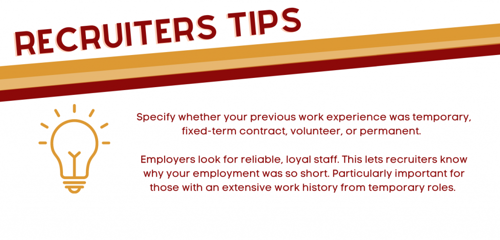 Employers look for reliable, loyal staff. This lets recruiters know why your employment was so short. Particularly important for those with an extensive work history from temporary roles.